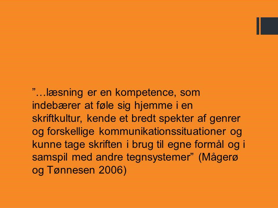 …læsning er en kompetence, som indebærer at føle sig hjemme i en skriftkultur, kende et bredt spekter af genrer og forskellige kommunikationssituationer og kunne tage skriften i brug til egne formål og i samspil med andre tegnsystemer (Mågerø og Tønnesen 2006)