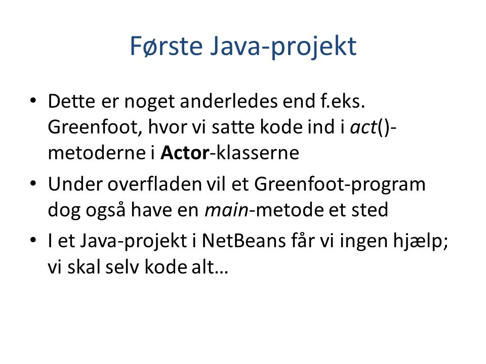 Første Java-projekt Dette er noget anderledes end f.eks. Greenfoot, hvor vi satte kode ind i act()-metoderne i Actor-klasserne.