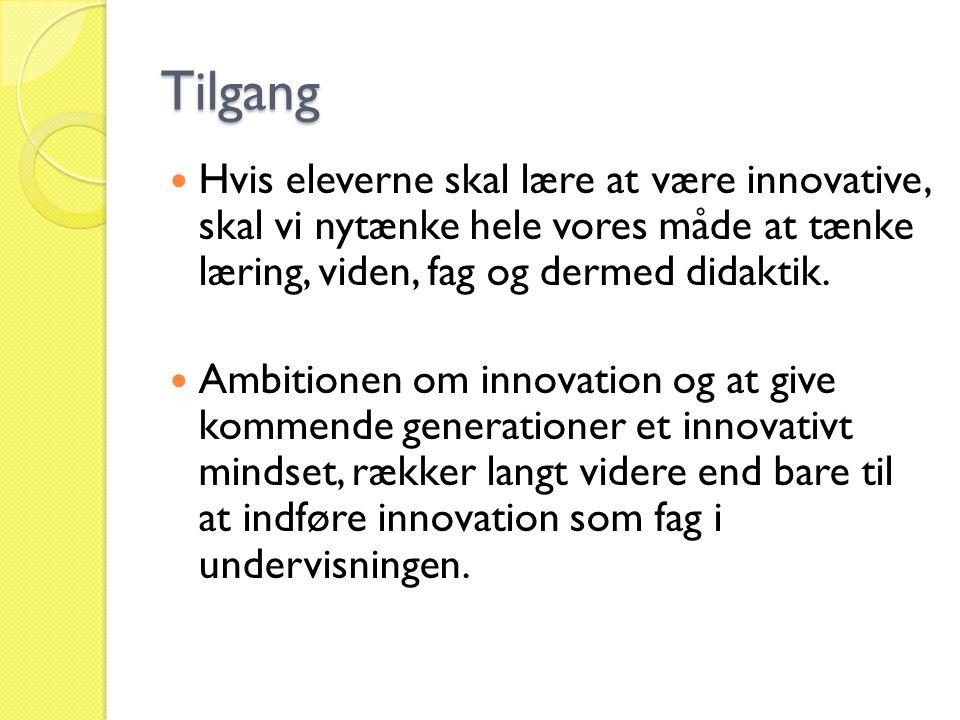 Tilgang Hvis eleverne skal lære at være innovative, skal vi nytænke hele vores måde at tænke læring, viden, fag og dermed didaktik.