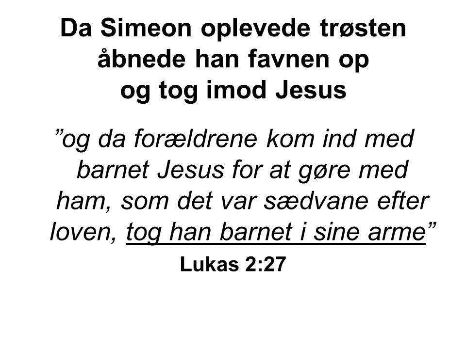 Da Simeon oplevede trøsten åbnede han favnen op og tog imod Jesus