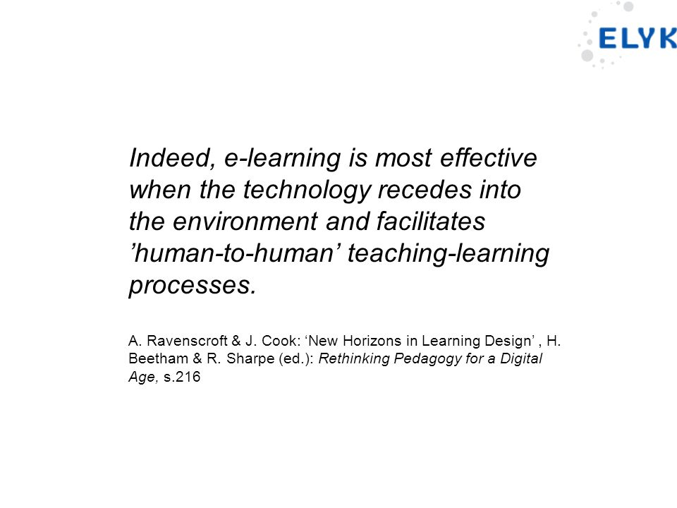 Indeed, e-learning is most effective when the technology recedes into the environment and facilitates 'human-to-human' teaching-learning processes.
