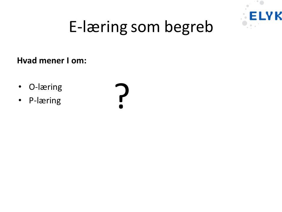 E-læring som begreb Hvad mener I om: O-læring P-læring