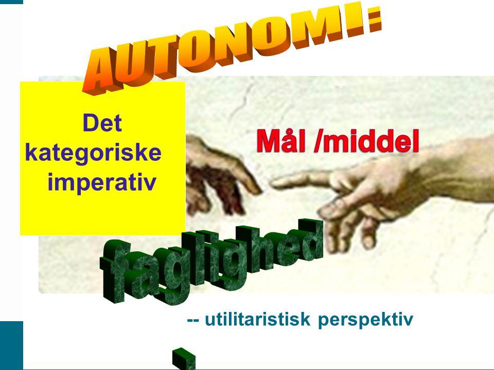 Mål /middel AUTONOMI: Det kategoriske imperativ faglighed . .