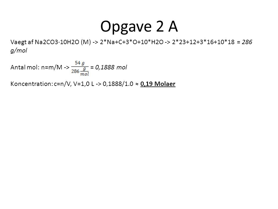 Opgave 2 A Vaegt af Na2CO3∙10H2O (M) -> 2*Na+C+3*O+10*H2O -> 2*23+12+3*16+10*18 = 286 g/mol. Antal mol: n=m/M -> = 0,1888 mol.