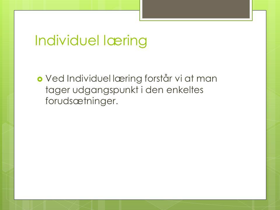 Individuel læring Ved Individuel læring forstår vi at man tager udgangspunkt i den enkeltes forudsætninger.
