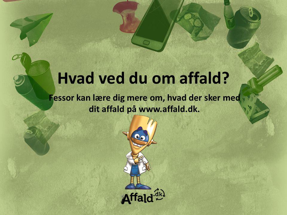 Hvad ved du om affald Fessor kan lære dig mere om, hvad der sker med dit affald på www.affald.dk.