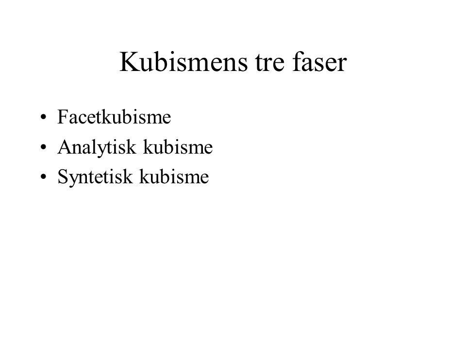 Kubismens tre faser Facetkubisme Analytisk kubisme Syntetisk kubisme