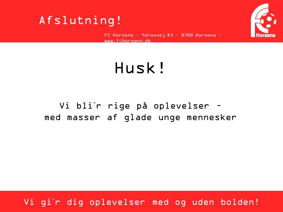 Afslutning! FC Horsens – Ternevej 83 – 8700 Horsens – www.fchorsens.dk. Husk! Vi bli´r rige på oplevelser – med masser af glade unge mennesker.