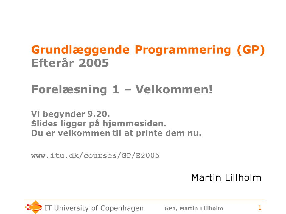 Grundlæggende Programmering (GP) Efterår 2005 Forelæsning 1 – Velkommen! Vi begynder 9.20. Slides ligger på hjemmesiden. Du er velkommen til at printe dem nu. www.itu.dk/courses/GP/E2005