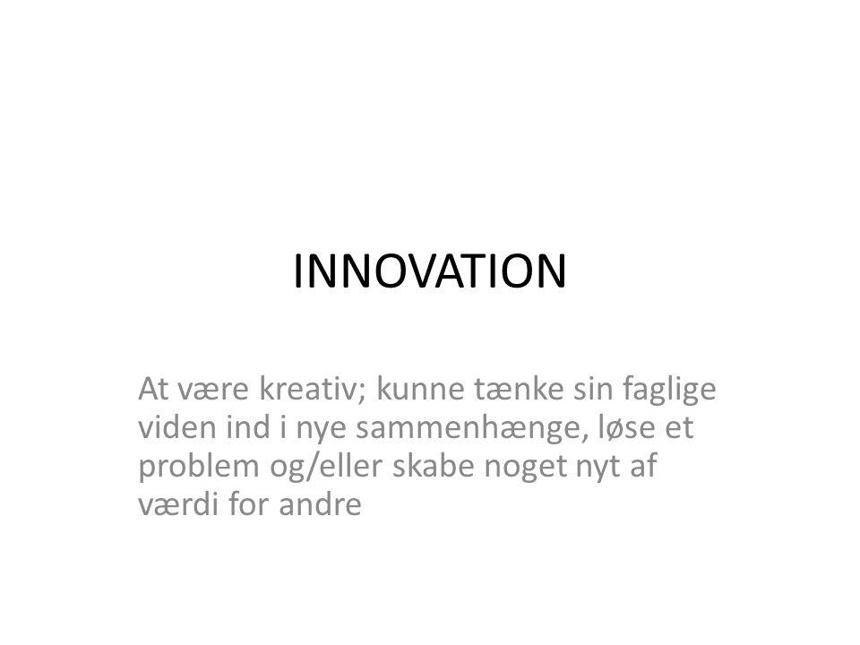 INNOVATION At være kreativ; kunne tænke sin faglige viden ind i nye sammenhænge, løse et problem og/eller skabe noget nyt af værdi for andre.