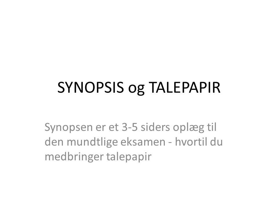 SYNOPSIS og TALEPAPIR Synopsen er et 3-5 siders oplæg til den mundtlige eksamen - hvortil du medbringer talepapir.