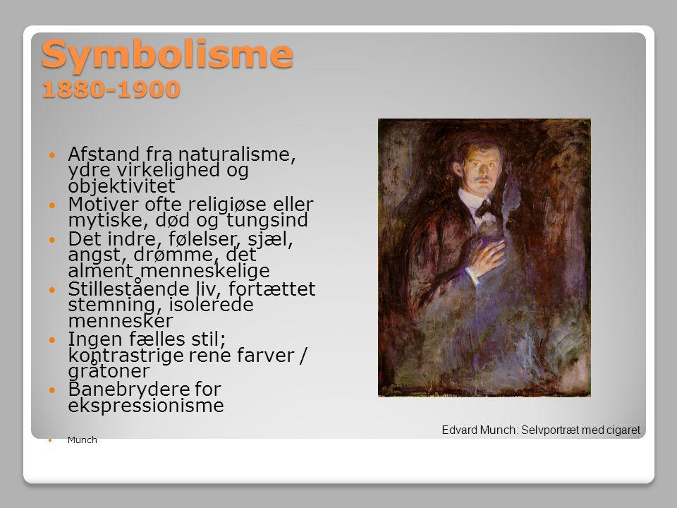 Symbolisme 1880-1900 Afstand fra naturalisme, ydre virkelighed og objektivitet. Motiver ofte religiøse eller mytiske, død og tungsind.
