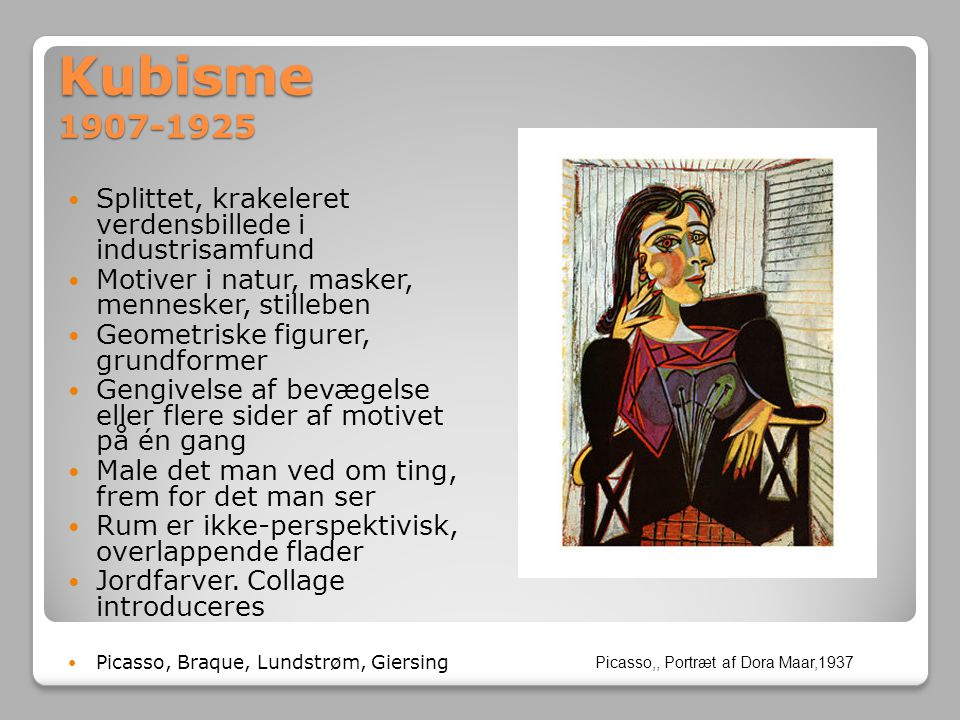 Kubisme 1907-1925 Splittet, krakeleret verdensbillede i industrisamfund. Motiver i natur, masker, mennesker, stilleben.
