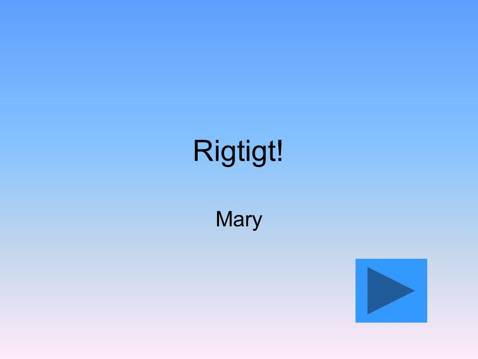 Rigtigt! Mary