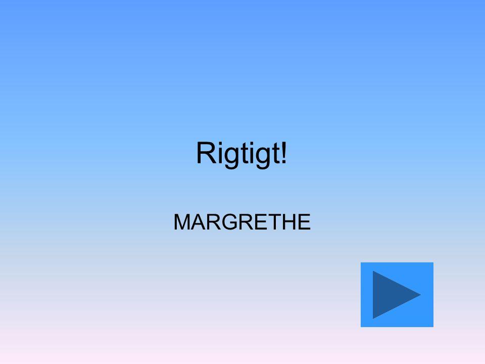 Rigtigt! MARGRETHE