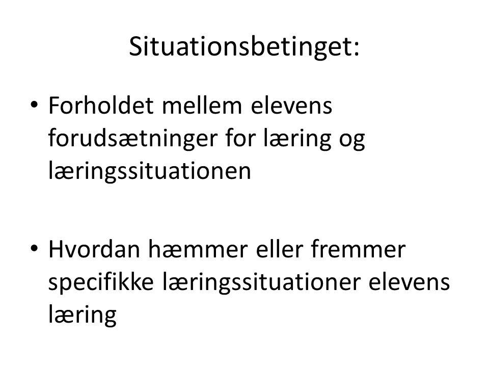 Situationsbetinget: Forholdet mellem elevens forudsætninger for læring og læringssituationen.