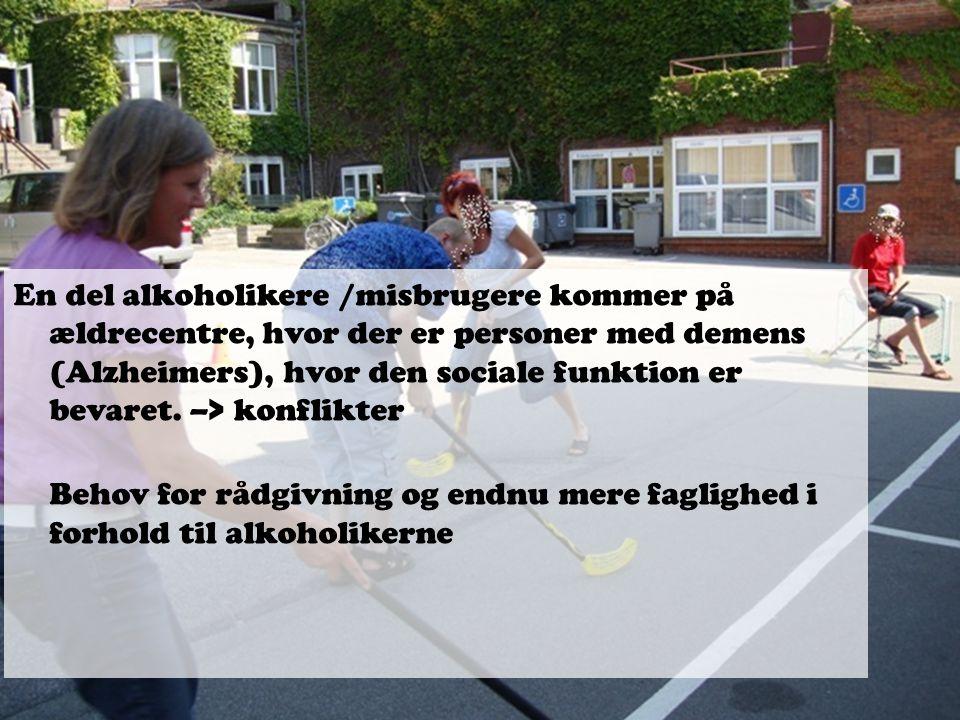 En del alkoholikere /misbrugere kommer på ældrecentre, hvor der er personer med demens (Alzheimers), hvor den sociale funktion er bevaret. –> konflikter