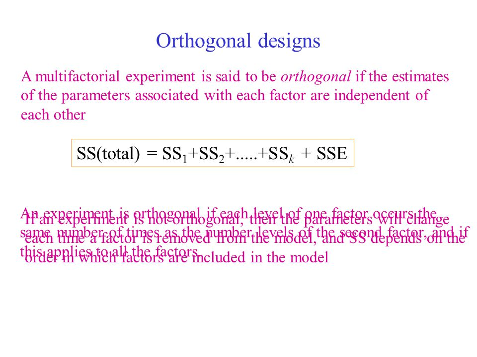 Orthogonal designs SS(total) = SS1+SS2+.....+SSk + SSE