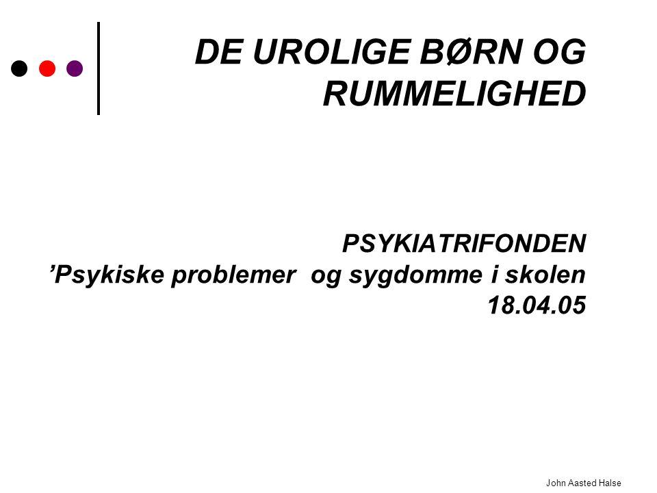 DE UROLIGE BØRN OG RUMMELIGHED PSYKIATRIFONDEN 'Psykiske problemer og sygdomme i skolen 18.04.05