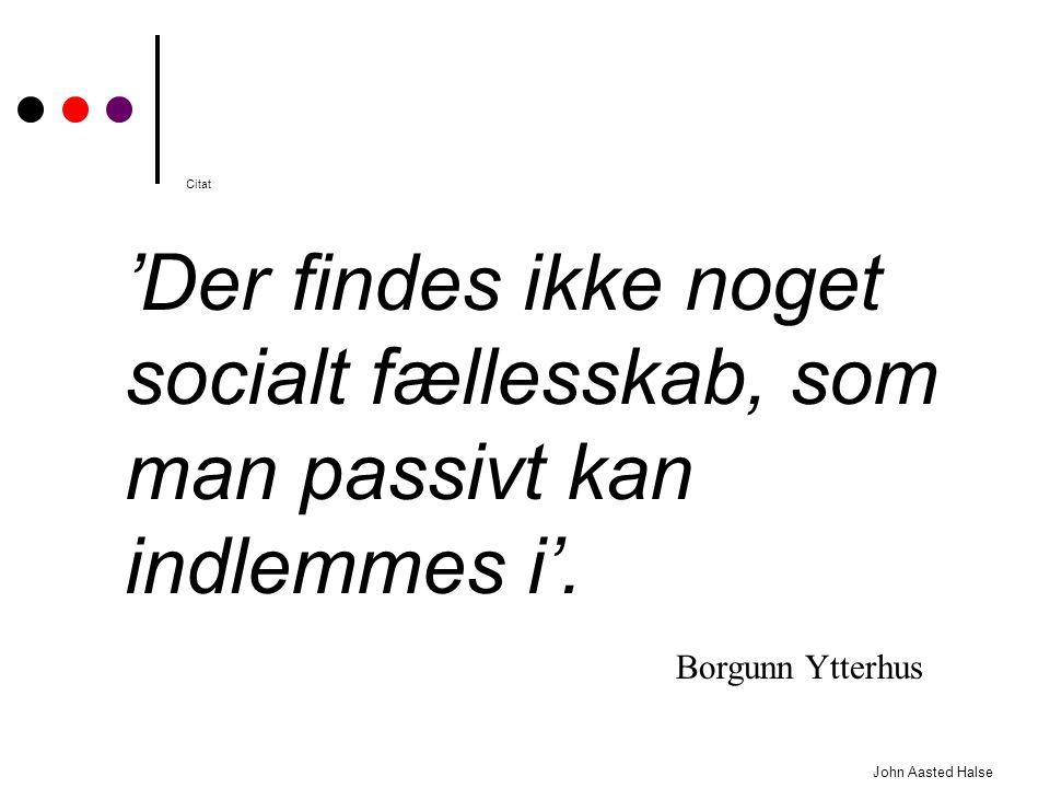 Citat 'Der findes ikke noget socialt fællesskab, som man passivt kan indlemmes i'. Borgunn Ytterhus.
