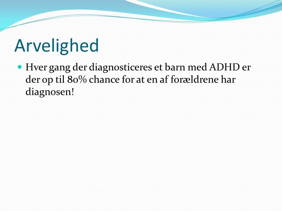 Arvelighed Hver gang der diagnosticeres et barn med ADHD er der op til 80% chance for at en af forældrene har diagnosen!