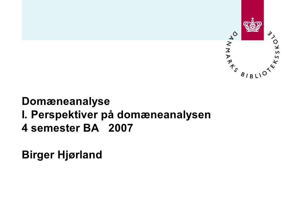 Domæneanalyse I. Perspektiver på domæneanalysen 4 semester BA 2007 Birger Hjørland