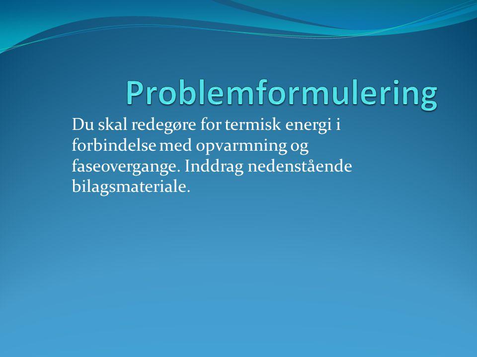 Problemformulering Du skal redegøre for termisk energi i forbindelse med opvarmning og faseovergange.