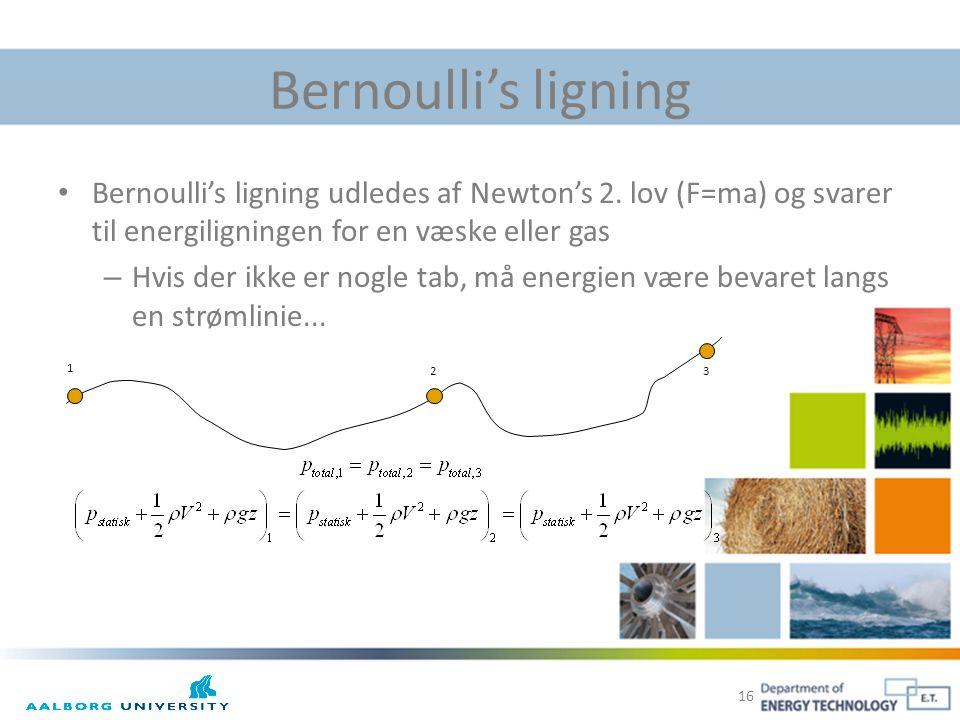 Bernoulli's ligning Bernoulli's ligning udledes af Newton's 2. lov (F=ma) og svarer til energiligningen for en væske eller gas.