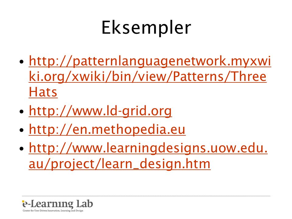 Eksempler http://patternlanguagenetwork.myxwiki.org/xwiki/bin/view/Patterns/ThreeHats. http://www.ld-grid.org.