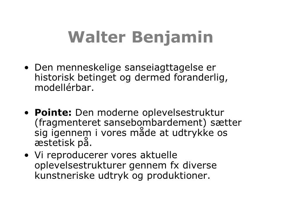 Walter Benjamin Den menneskelige sanseiagttagelse er historisk betinget og dermed foranderlig, modellérbar.