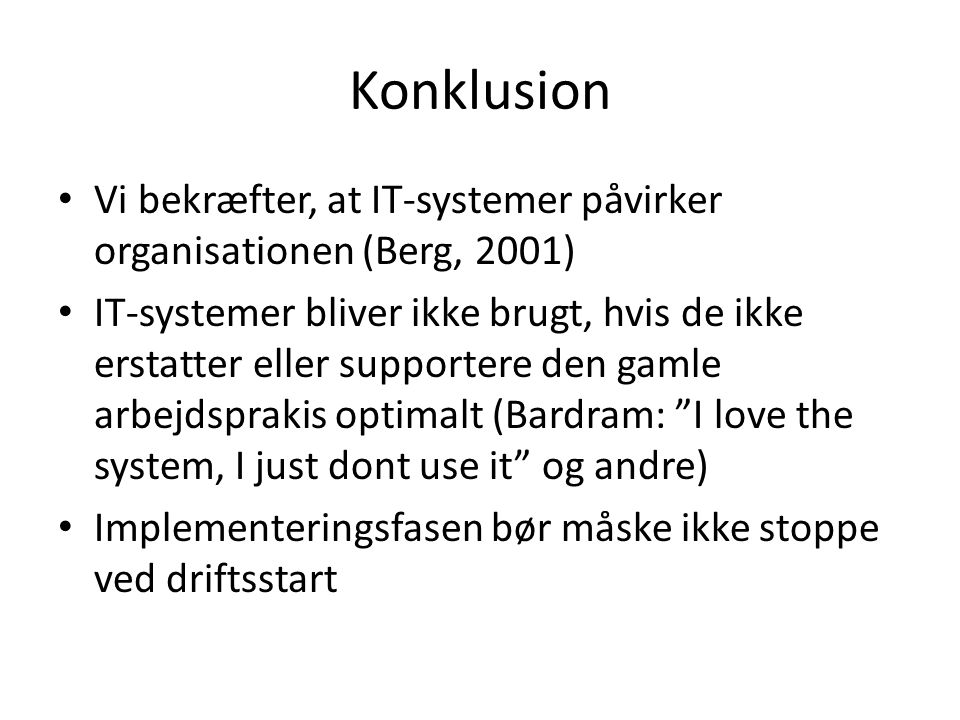 Konklusion Vi bekræfter, at IT-systemer påvirker organisationen (Berg, 2001)