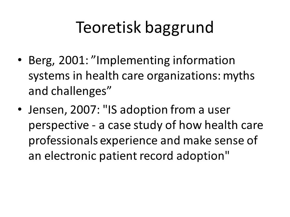 Teoretisk baggrund Berg, 2001: Implementing information systems in health care organizations: myths and challenges