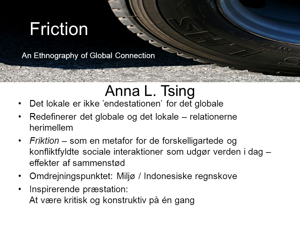 Friction An Ethnography of Global Connection. Anna L. Tsing. Det lokale er ikke 'endestationen' for det globale.