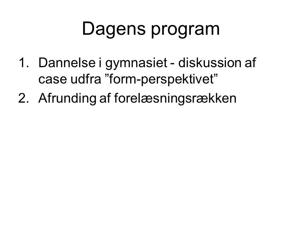 Dagens program Dannelse i gymnasiet - diskussion af case udfra form-perspektivet Afrunding af forelæsningsrækken.