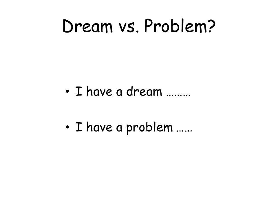Dream vs. Problem I have a dream ……… I have a problem ……