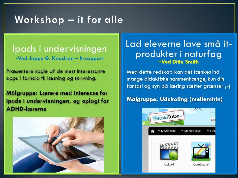 Workshop – it for alle Ipads i undervisningen -Ved Jeppe G. Knudsen – It-support. Lad eleverne lave små it-produkter i naturfag –Ved Ditte Smith.