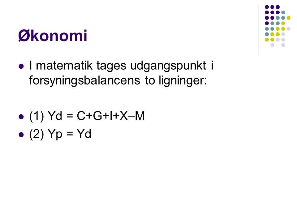 Økonomi I matematik tages udgangspunkt i forsyningsbalancens to ligninger: (1) Yd = C+G+I+X–M.