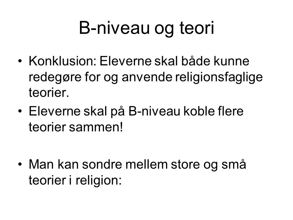 B-niveau og teori Konklusion: Eleverne skal både kunne redegøre for og anvende religionsfaglige teorier.