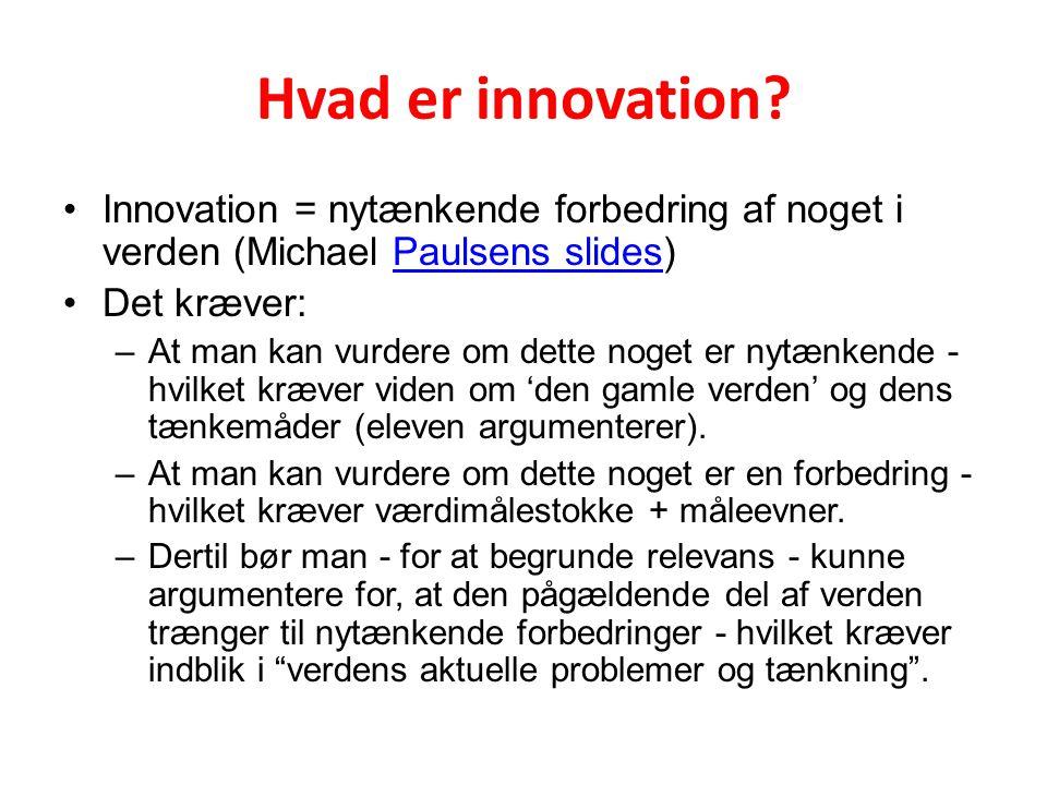 Hvad er innovation Innovation = nytænkende forbedring af noget i verden (Michael Paulsens slides) Det kræver: