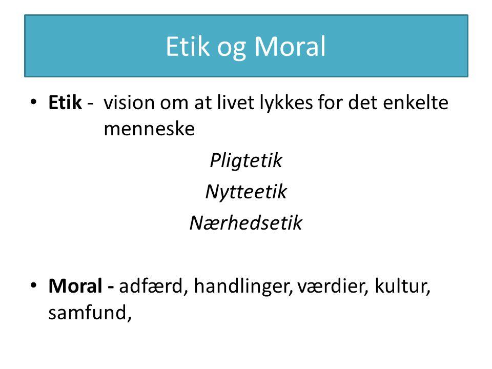 Etik og Moral Etik - vision om at livet lykkes for det enkelte menneske. Pligtetik. Nytteetik.
