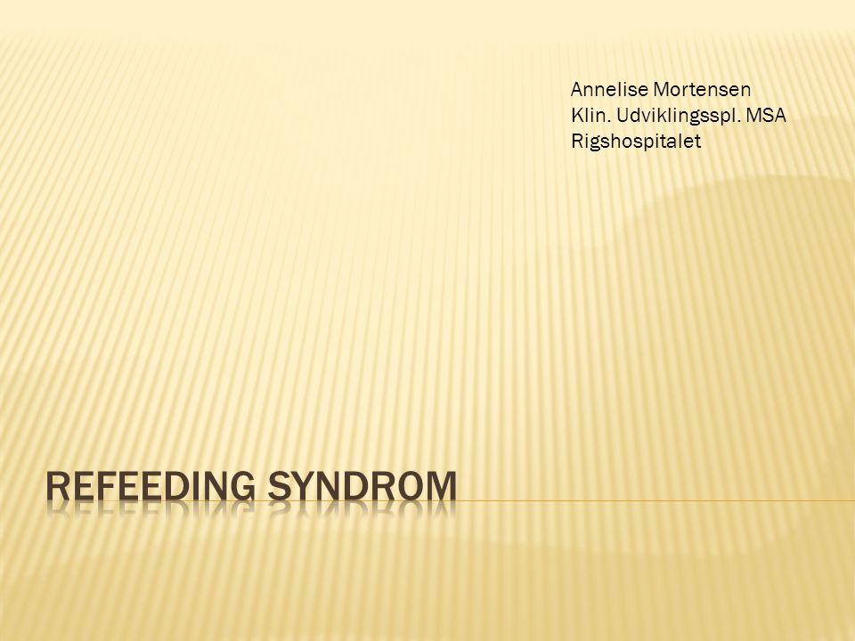 Refeeding syndrom Annelise Mortensen Klin. Udviklingsspl. MSA