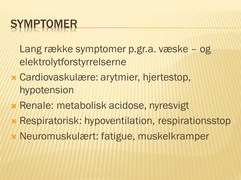 Symptomer Lang række symptomer p.gr.a. væske – og elektrolytforstyrrelserne. Cardiovaskulære: arytmier, hjertestop, hypotension.