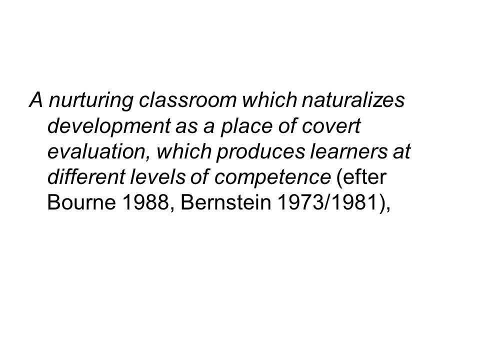 A nurturing classroom which naturalizes development as a place of covert evaluation, which produces learners at different levels of competence (efter Bourne 1988, Bernstein 1973/1981),