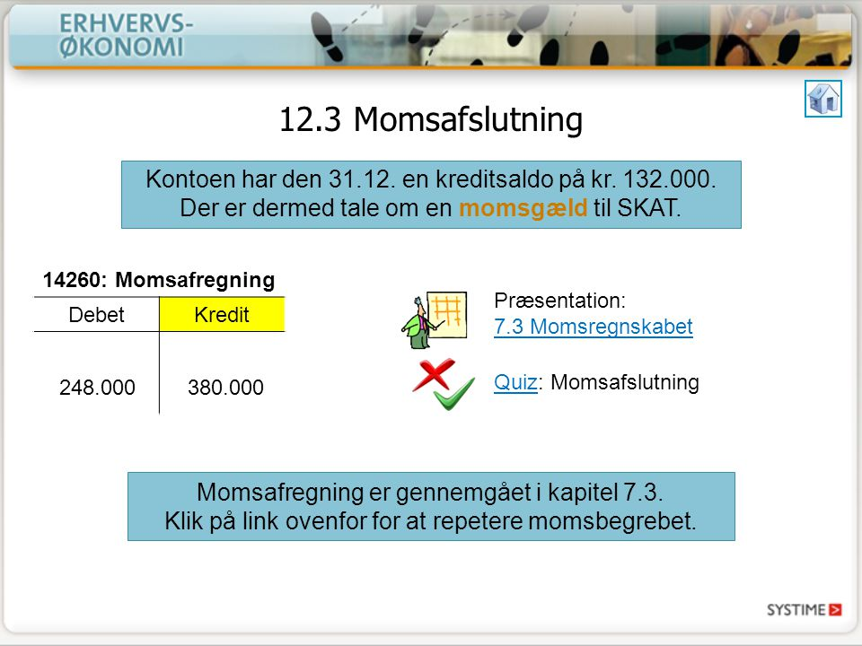 12.3 Momsafslutning Kontoen har den 31.12. en kreditsaldo på kr. 132.000. Der er dermed tale om en momsgæld til SKAT.