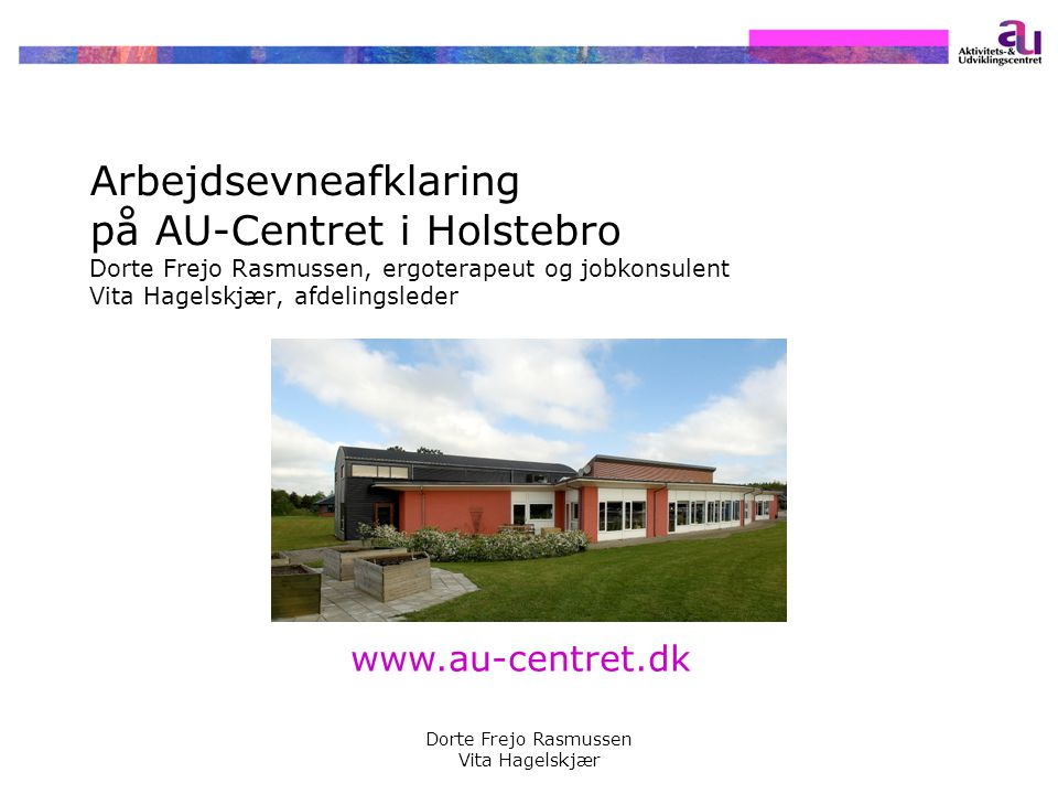 Arbejdsevneafklaring på AU-Centret i Holstebro Dorte Frejo Rasmussen, ergoterapeut og jobkonsulent Vita Hagelskjær, afdelingsleder