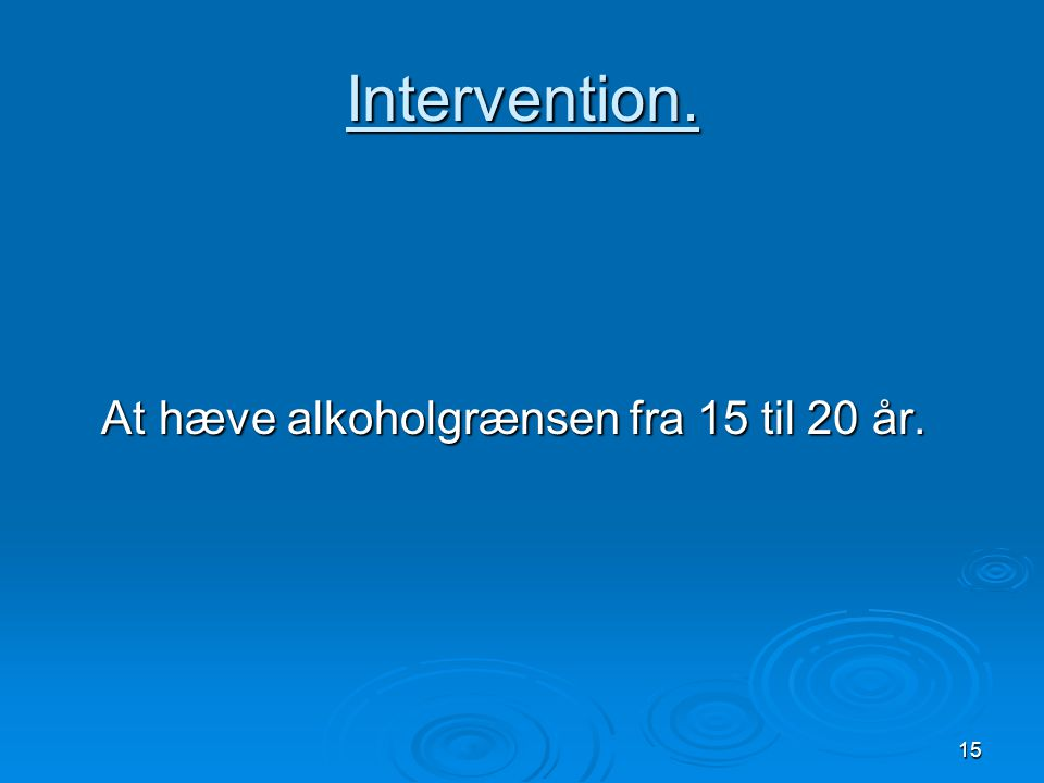 Intervention. At hæve alkoholgrænsen fra 15 til 20 år.