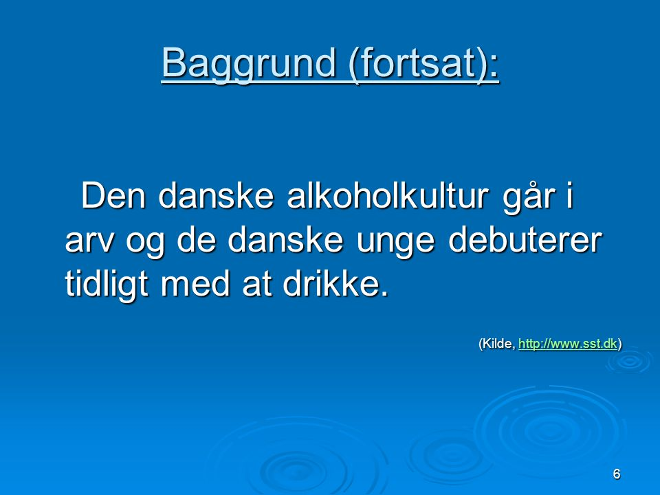 Baggrund (fortsat): Den danske alkoholkultur går i arv og de danske unge debuterer tidligt med at drikke.