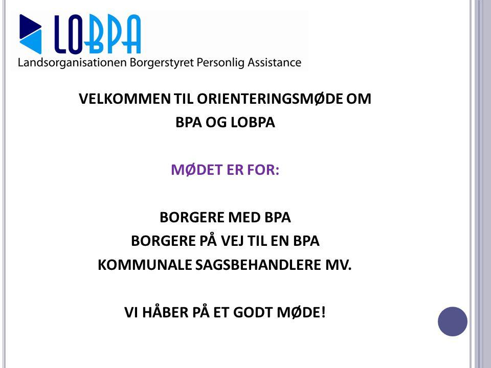 VELKOMMEN TIL ORIENTERINGSMØDE OM BPA OG LOBPA MØDET ER FOR: