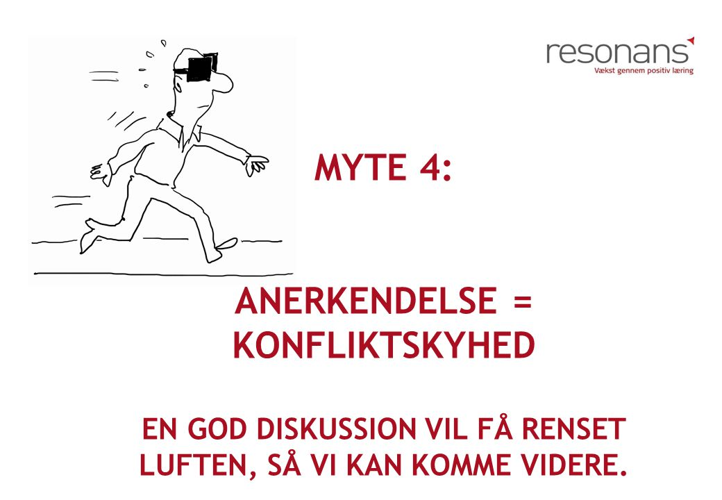 Myte 4: Anerkendelse = konfliktskyhed en god diskussion vil få renset luften, så vi kan komme videre.
