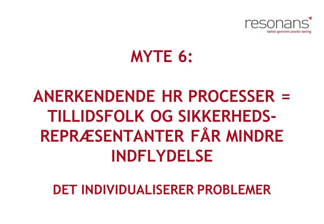 Myte 6: Anerkendende HR Processer = Tillidsfolk og sikkerheds-repræsentanter får mindre indflydelse Det individualiserer problemer